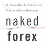 Naked Forex: High-Probability Techniques for Trading Without Indicators